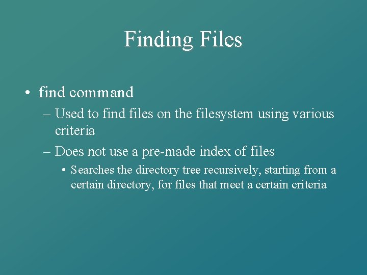Finding Files • find command – Used to find files on the filesystem using