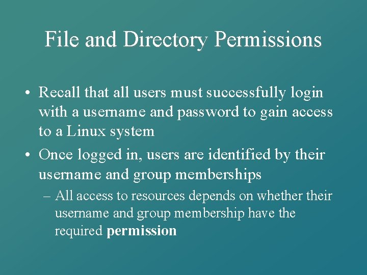 File and Directory Permissions • Recall that all users must successfully login with a