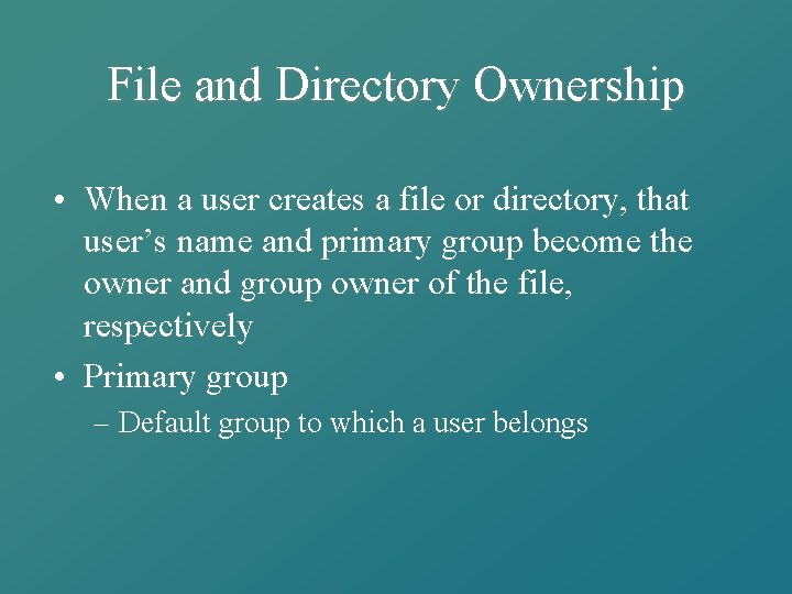 File and Directory Ownership • When a user creates a file or directory, that
