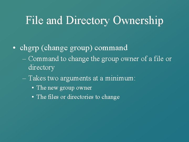 File and Directory Ownership • chgrp (change group) command – Command to change the