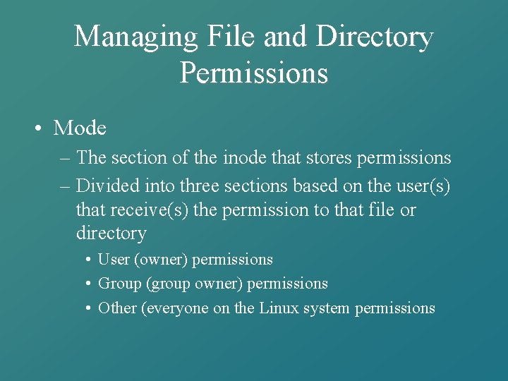 Managing File and Directory Permissions • Mode – The section of the inode that