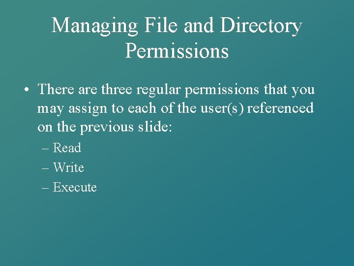 Managing File and Directory Permissions • There are three regular permissions that you may