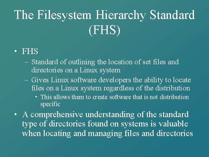 The Filesystem Hierarchy Standard (FHS) • FHS – Standard of outlining the location of