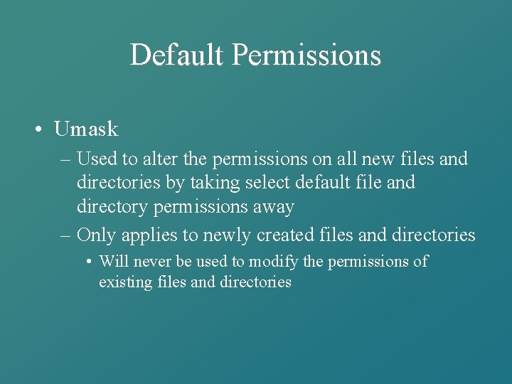 Default Permissions • Umask – Used to alter the permissions on all new files