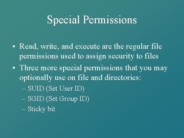 Special Permissions • Read, write, and execute are the regular file permissions used to
