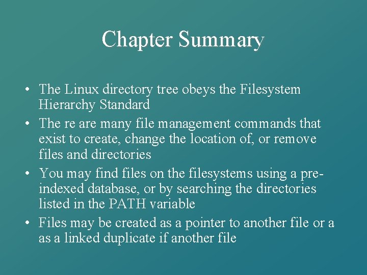 Chapter Summary • The Linux directory tree obeys the Filesystem Hierarchy Standard • The