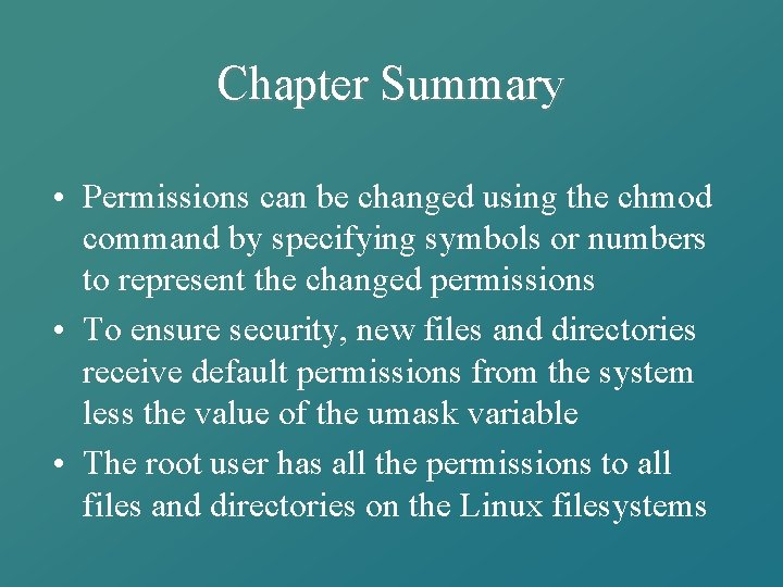 Chapter Summary • Permissions can be changed using the chmod command by specifying symbols