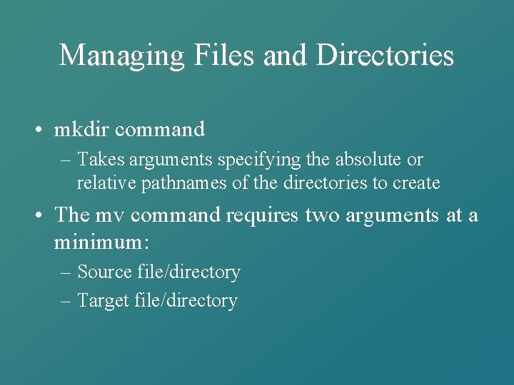 Managing Files and Directories • mkdir command – Takes arguments specifying the absolute or