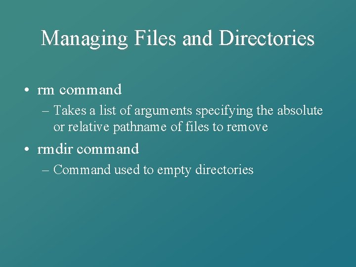 Managing Files and Directories • rm command – Takes a list of arguments specifying