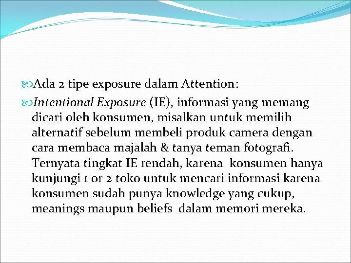 Ada 2 tipe exposure dalam Attention: Intentional Exposure (IE), informasi yang memang dicari