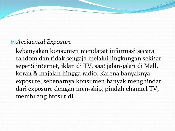 Accidental Exposure kebanyakan konsumen mendapat informasi secara random dan tidak sengaja melalui lingkungan