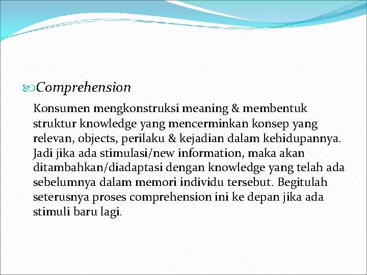 Comprehension Konsumen mengkonstruksi meaning & membentuk struktur knowledge yang mencerminkan konsep yang relevan,