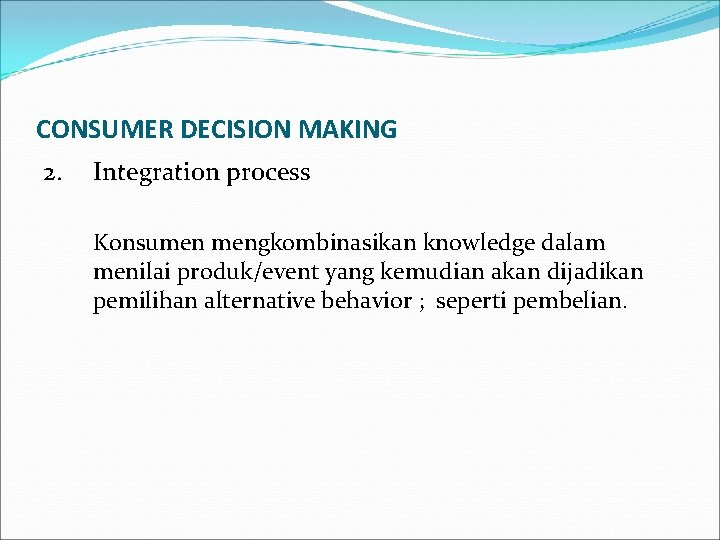 CONSUMER DECISION MAKING 2. Integration process Konsumen mengkombinasikan knowledge dalam menilai produk/event yang kemudian