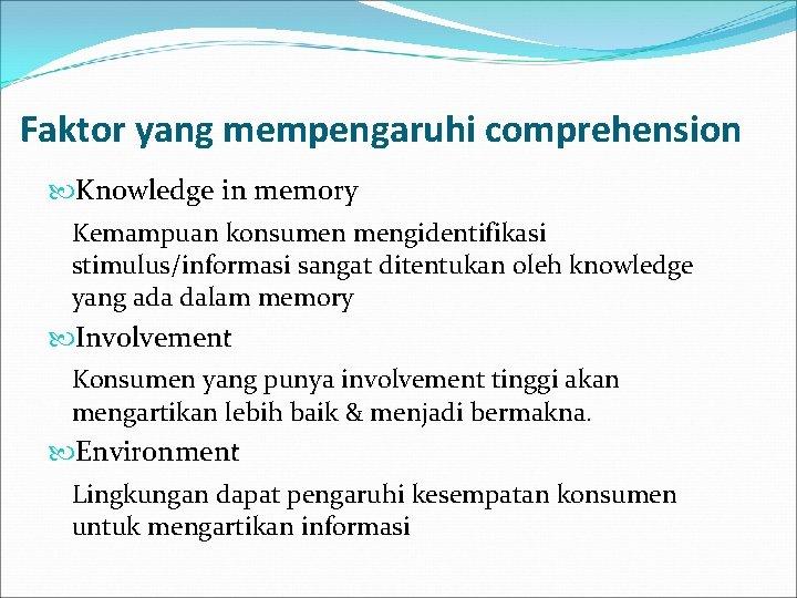 Faktor yang mempengaruhi comprehension Knowledge in memory Kemampuan konsumen mengidentifikasi stimulus/informasi sangat ditentukan oleh