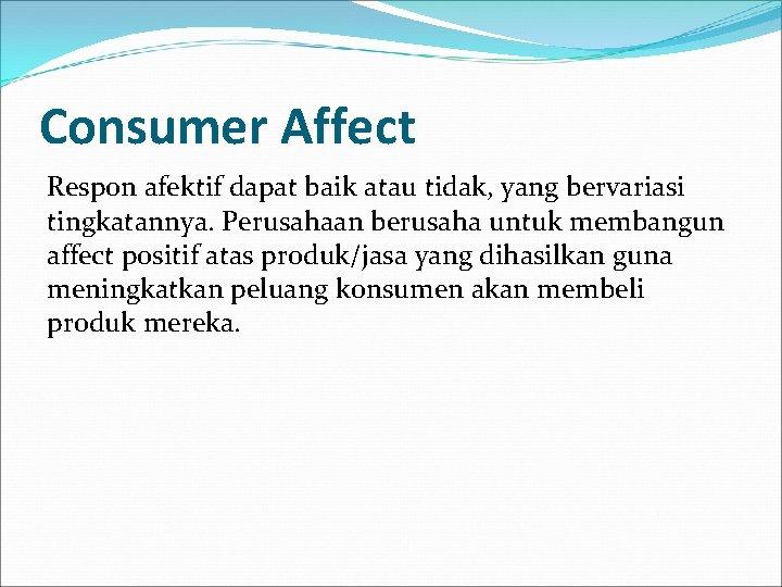 Consumer Affect Respon afektif dapat baik atau tidak, yang bervariasi tingkatannya. Perusahaan berusaha untuk