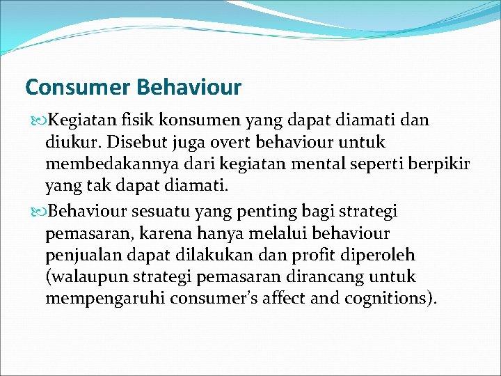 Consumer Behaviour Kegiatan fisik konsumen yang dapat diamati dan diukur. Disebut juga overt behaviour