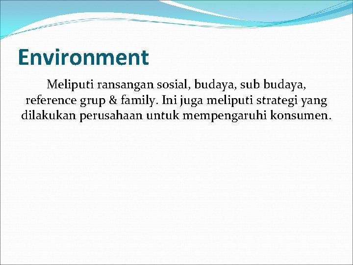 Environment Meliputi ransangan sosial, budaya, sub budaya, reference grup & family. Ini juga meliputi
