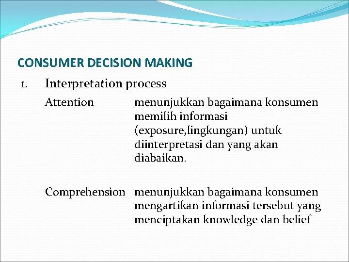 CONSUMER DECISION MAKING 1. Interpretation process Attention menunjukkan bagaimana konsumen memilih informasi (exposure, lingkungan)