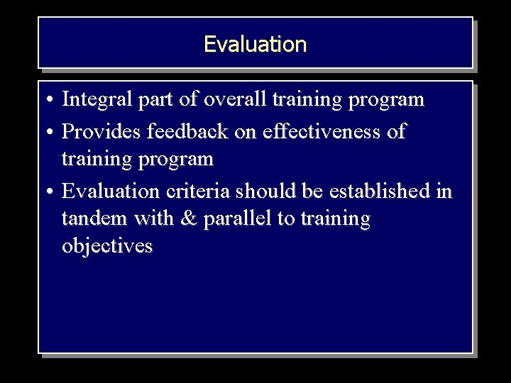 Evaluation • Integral part of overall training program • Provides feedback on effectiveness of