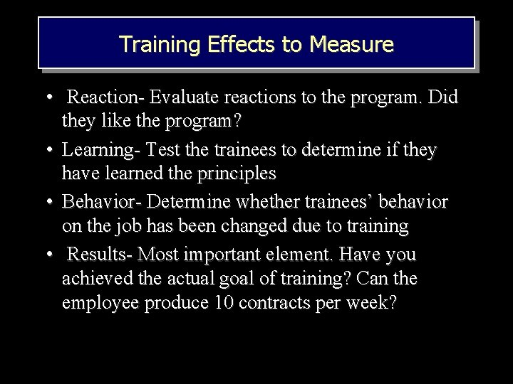 Training Effects to Measure • Reaction- Evaluate reactions to the program. Did they like