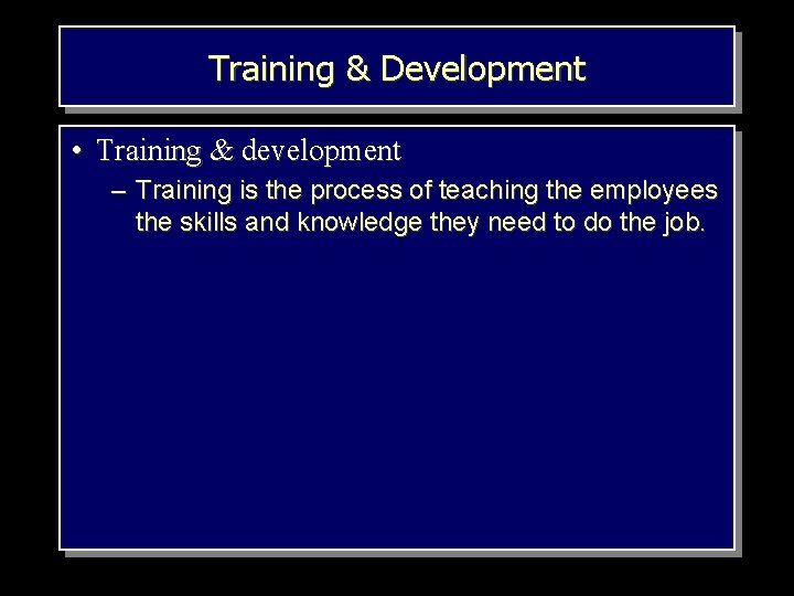 Training & Development • Training & development – Training is the process of teaching