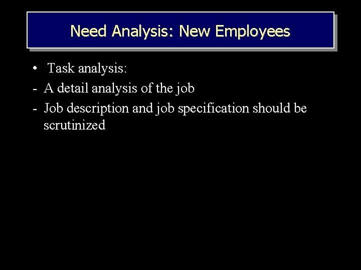Need Analysis: New Employees • Task analysis: - A detail analysis of the job