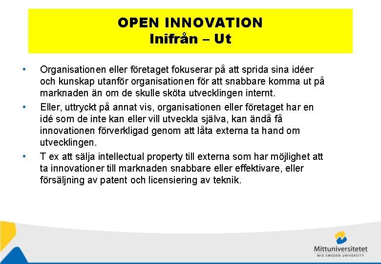 OPEN INNOVATION Inifrån – Ut • • • Organisationen eller företaget fokuserar på att