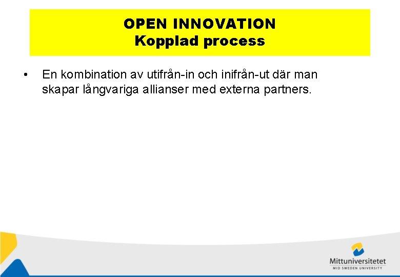 OPEN INNOVATION Kopplad process • En kombination av utifrån-in och inifrån-ut där man skapar