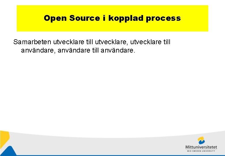 Open Source i kopplad process Samarbeten utvecklare till utvecklare, utvecklare till användare, användare till