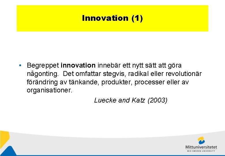 Innovation (1) • Begreppet innovation innebär ett nytt sätt att göra någonting. Det omfattar