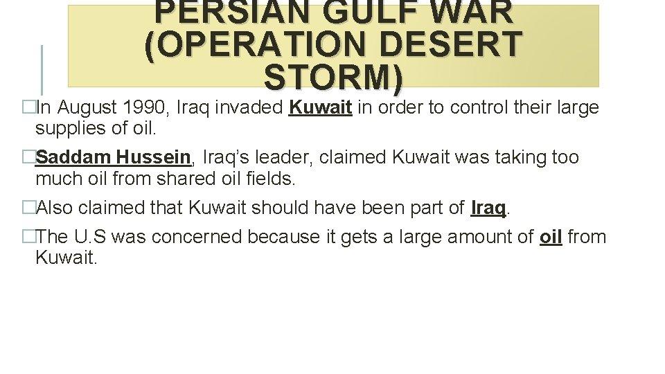 PERSIAN GULF WAR (OPERATION DESERT STORM) �In August 1990, Iraq invaded Kuwait in order