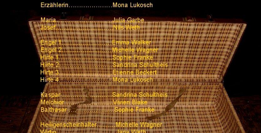 Erzählerin…………………Mona Lukosch Maria……………Julia Garbe Josef……………. Nils Weth Engel 1…………Emma Walker Engel 2…………Michelle Wagner Hirte