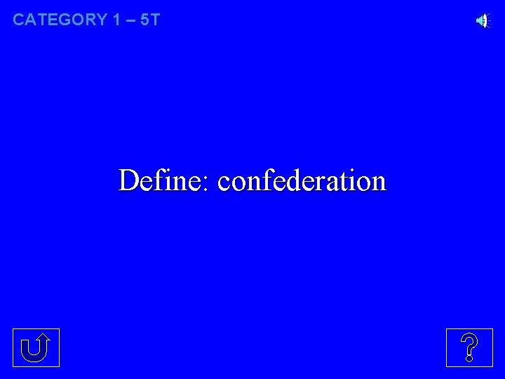 CATEGORY 1 – 5 T Define: confederation