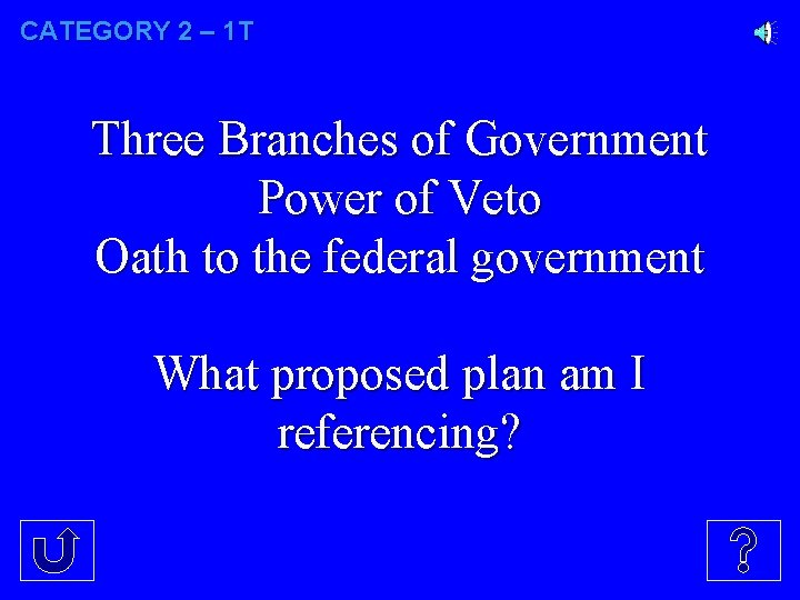 CATEGORY 2 – 1 T Three Branches of Government Power of Veto Oath to