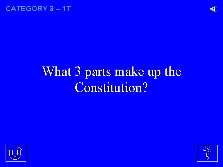 CATEGORY 3 – 1 T What 3 parts make up the Constitution?