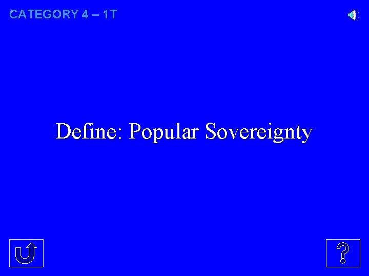 CATEGORY 4 – 1 T Define: Popular Sovereignty