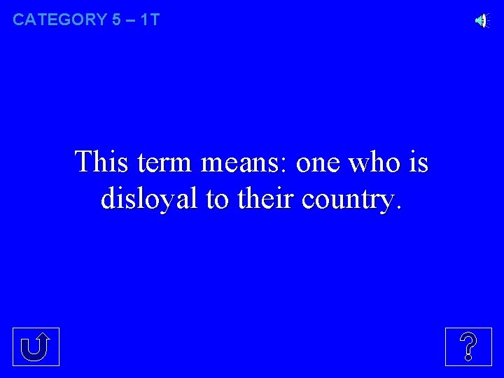 CATEGORY 5 – 1 T This term means: one who is disloyal to their