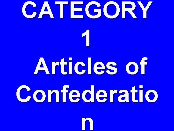 CATEGORY 1 Articles of Confederatio n