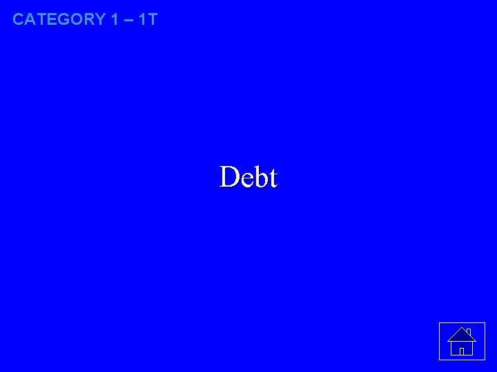 CATEGORY 1 – 1 T Debt