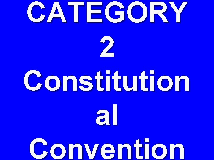CATEGORY 2 Constitution al Convention