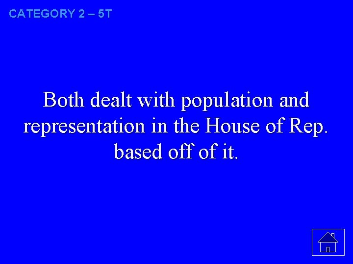 CATEGORY 2 – 5 T Both dealt with population and representation in the House