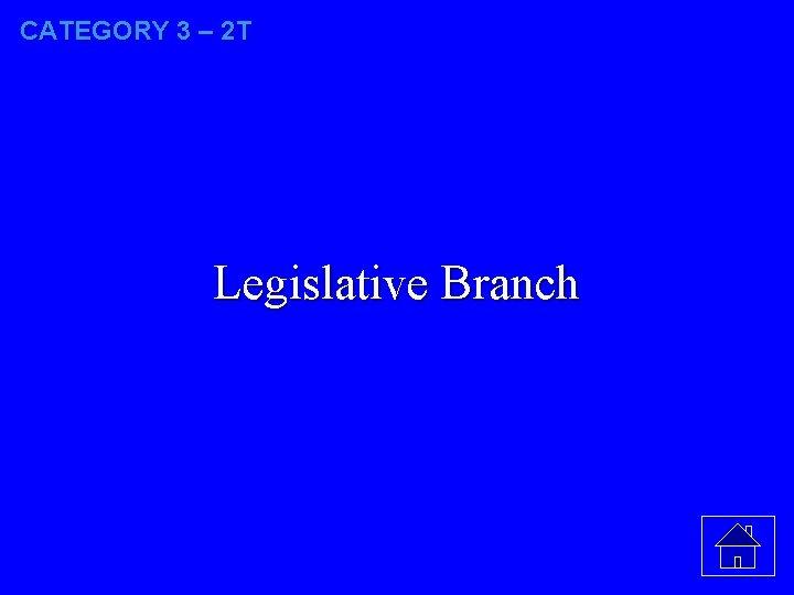 CATEGORY 3 – 2 T Legislative Branch