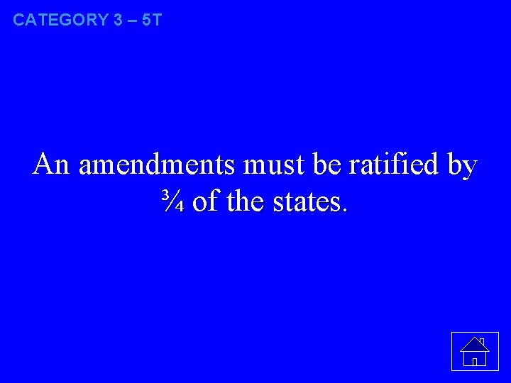 CATEGORY 3 – 5 T An amendments must be ratified by ¾ of the
