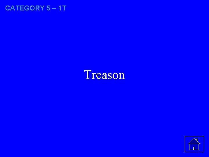 CATEGORY 5 – 1 T Treason