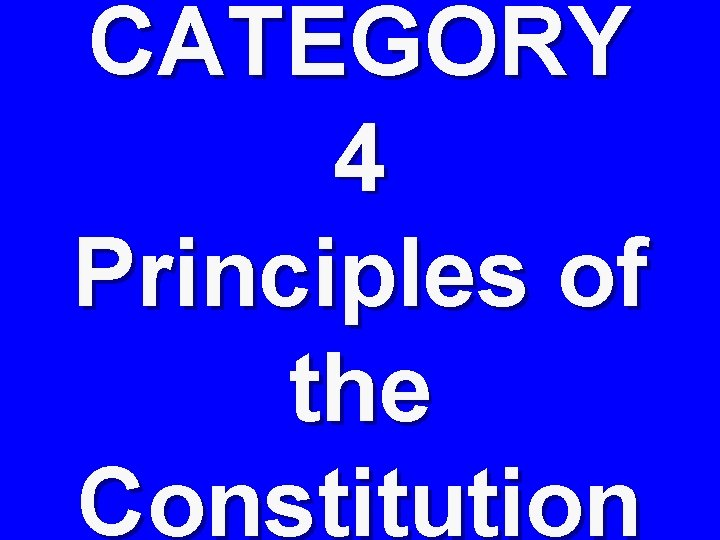 CATEGORY 4 Principles of the Constitution