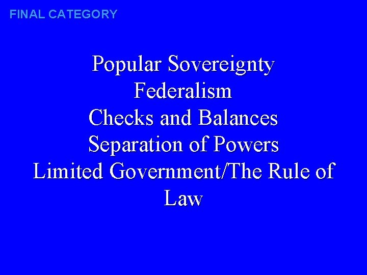 FINAL CATEGORY Popular Sovereignty Federalism Checks and Balances Separation of Powers Limited Government/The Rule