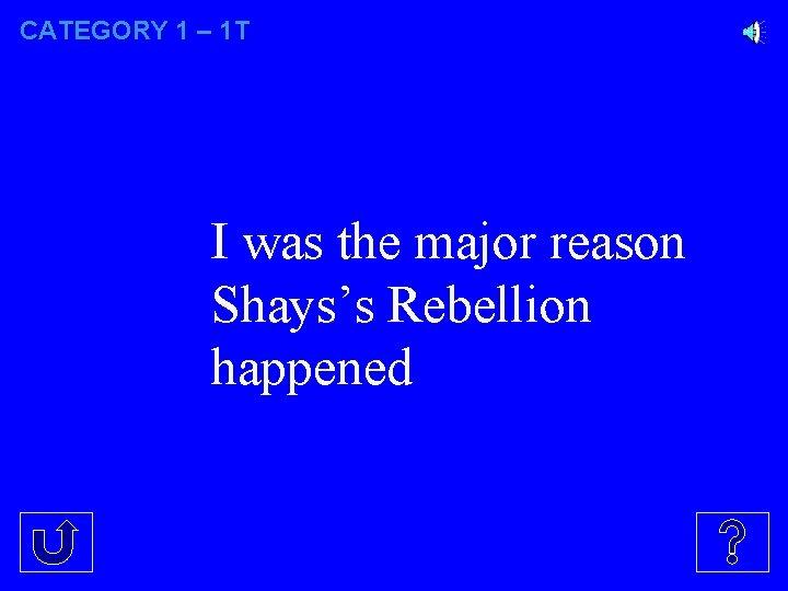 CATEGORY 1 – 1 T I was the major reason Shays's Rebellion happened