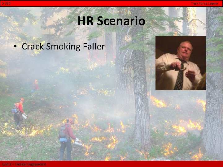 S-330 Task Force Leader HR Scenario • Crack Smoking Faller Unit 3 – Tactical