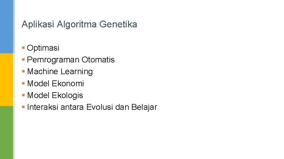 Aplikasi Algoritma Genetika § Optimasi § Pemrograman Otomatis § Machine Learning § Model Ekonomi