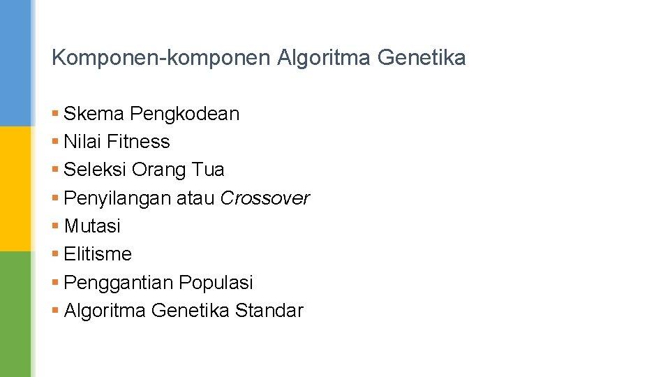 Komponen-komponen Algoritma Genetika § Skema Pengkodean § Nilai Fitness § Seleksi Orang Tua §